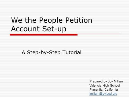 We the People Petition Account Set-up A Step-by-Step Tutorial Prepared by Joy Millam Valencia High School Placentia, California