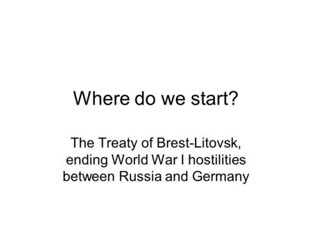 Where do we start? The Treaty of Brest-Litovsk, ending World War I hostilities between Russia and Germany.