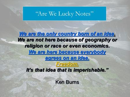 We are the only country born of an idea. We are not here because of geography or religion or race or even economics. We are here because everybody agrees.