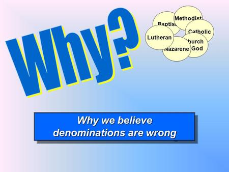 Baptist Why we believe denominations are wrong Why we believe denominations are wrong Methodist Catholic Church of God Nazarene Lutheran.