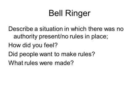 Bell Ringer Describe a situation in which there was no authority present/no rules in place; How did you feel? Did people want to make rules? What rules.