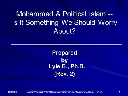 Mohammed-and-Political-Islam-is-it-something-we-should-worry-about-Rev2.ppt 11/8/20131 Mohammed & Political Islam -- Is It Something We Should Worry About?
