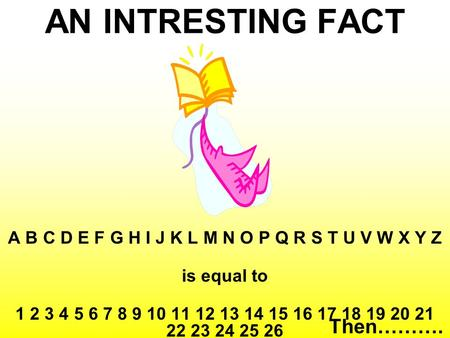 AN INTRESTING FACT If A B C D E F G H I J K L M N O P Q R S T U V W X Y Z is equal to 1 2 3 4 5 6 7 8 9 10 11 12 13 14 15 16 17 18 19 20 21 22 23 24 25.