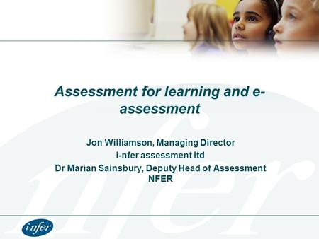 Assessment for learning and e- assessment Jon Williamson, Managing Director i-nfer assessment ltd Dr Marian Sainsbury, Deputy Head of Assessment NFER.