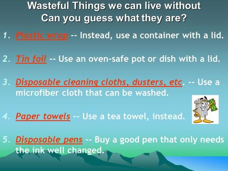 Wasteful Things we can live without Can you guess what they are? 1.Plastic wrap -- Instead, use a container with a lid. 2.Tin foil -- Use an oven-safe.