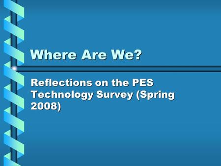 Where Are We? Reflections on the PES Technology Survey (Spring 2008)