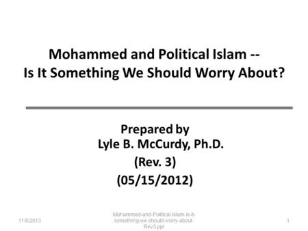 Mohammed and Political Islam -- Is It Something We Should Worry About? Prepared by Lyle B. McCurdy, Ph.D. (Rev. 3) (05/15/2012) 11/8/2013 Mohammed-and-Political-Islam-is-it-