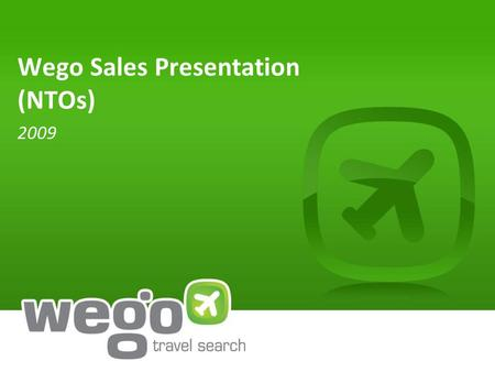 Wego Sales Presentation (NTOs) 2009. Wego delivers value to our travel & non-travel partners Founded in 2005 by former executives from IHG, Yahoo!, Priceline.