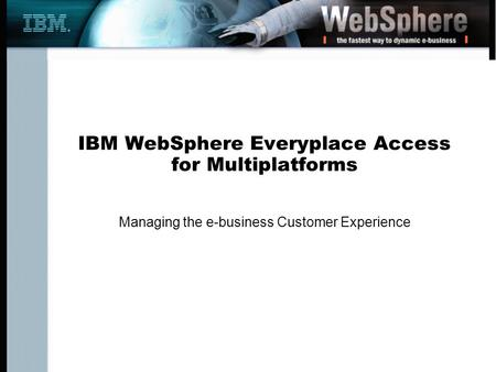 IBM WebSphere Everyplace Access for Multiplatforms Managing the e-business Customer Experience.