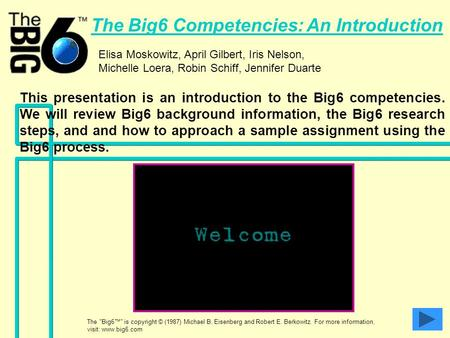 The Big6 Competencies: An Introduction Elisa Moskowitz, April Gilbert, Iris Nelson, Michelle Loera, Robin Schiff, Jennifer Duarte This presentation is.