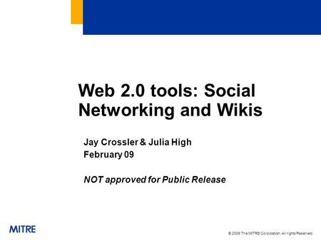 © 2009 The MITRE Corporation. All rights Reserved. Web 2.0 tools: Social Networking and Wikis Jay Crossler & Julia High February 09 NOT approved for Public.
