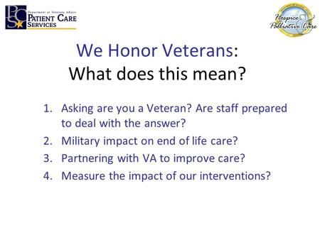 We Honor Veterans: What does this mean? 1.Asking are you a Veteran? Are staff prepared to deal with the answer? 2.Military impact on end of life care?