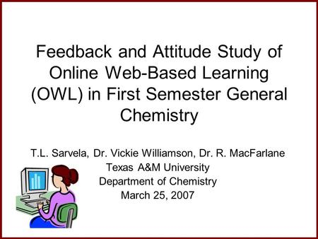 Feedback and Attitude Study of Online Web-Based Learning (OWL) in First Semester General Chemistry T.L. Sarvela, Dr. Vickie Williamson, Dr. R. MacFarlane.