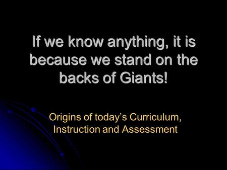 If we know anything, it is because we stand on the backs of Giants! Origins of todays Curriculum, Instruction and Assessment.