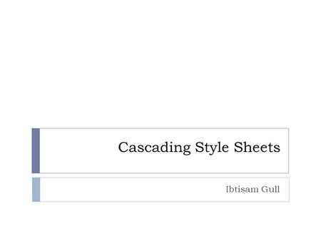 Cascading Style Sheets Ibtisam Gull. Overview CSS provides powerful and flexible means of formatting HTML docs Works like styles in a word processing.