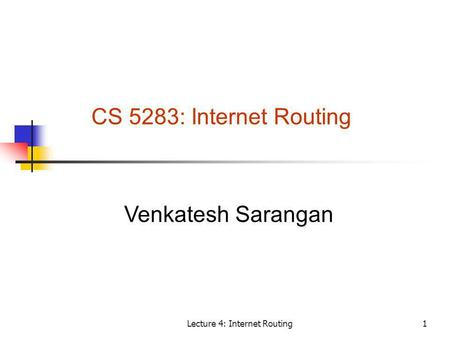 Lecture 4: Internet Routing1 CS 5283: Internet Routing Venkatesh Sarangan.
