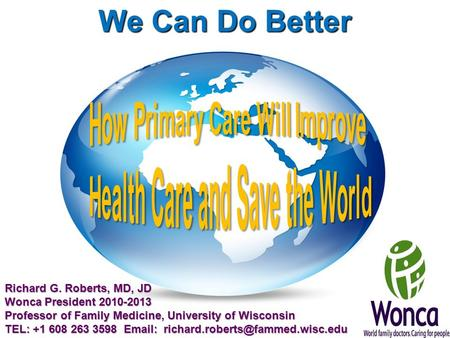 We Can Do Better Richard G. Roberts, MD, JD Wonca President 2010-2013 Professor of Family Medicine, University of Wisconsin TEL: +1 608 263 3598 Email: