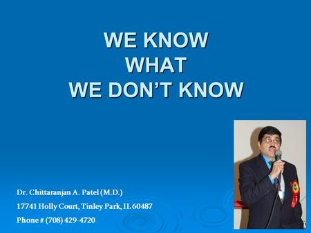 WE KNOW WHAT WE DONT KNOW Dr. Chittaranjan A. Patel (M.D.) 17741 Holly Court, Tinley Park, IL 60487 Phone # (708) 429-4720.