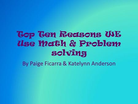 Top Ten Reasons WE Use Math & Problem solving By Paige Ficarra & Katelynn Anderson.