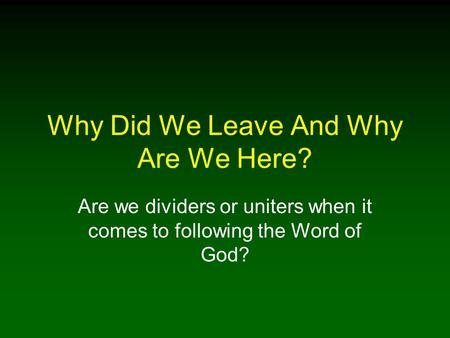 Why Did We Leave And Why Are We Here? Are we dividers or uniters when it comes to following the Word of God?
