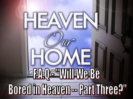 2 In this lesson we will continue to look at what life may be like in the eternal Heaven, and why we will not be bored there. –We have been talking about.