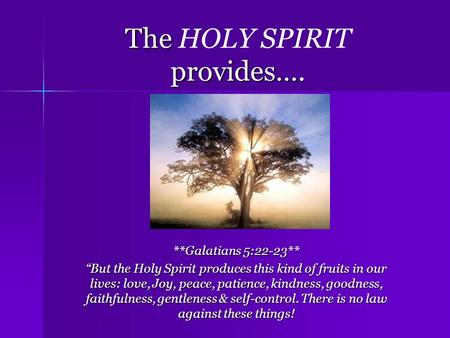 The provides…. The HOLY SPIRIT provides…. **Galatians 5:22-23** But the Holy Spirit produces this kind of fruits in our lives: love, Joy, peace, patience,