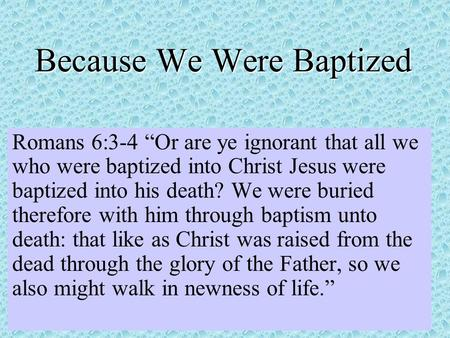 Because We Were Baptized Romans 6:3-4 Or are ye ignorant that all we who were baptized into Christ Jesus were baptized into his death? We were buried therefore.
