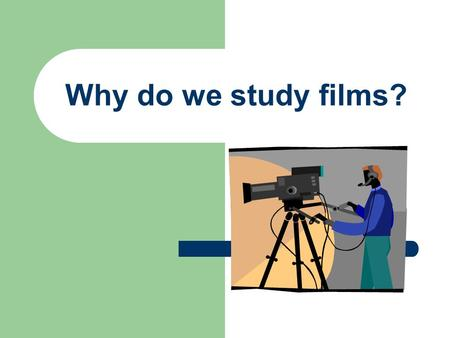 Why do we study films?. What was the film about? What did you like about the film? What parts made you feel happy or sad? We start with simple questions.