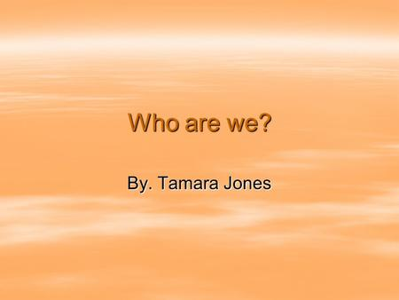 Who are we? By. Tamara Jones. Who are we? Who are we you shouldnt even ask. Who are we you shouldnt even ask.