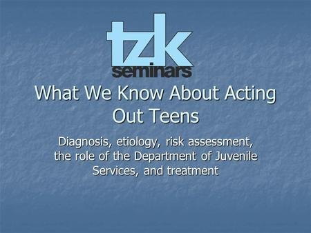 What We Know About Acting Out Teens Diagnosis, etiology, risk assessment, the role of the Department of Juvenile Services, and treatment.