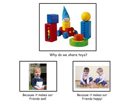 Why do we share toys? Because it makes our friends happy! Because it makes our friends sad!