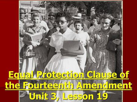 Equal Protection Clause of the Fourteenth Amendment Unit 3, Lesson 19.