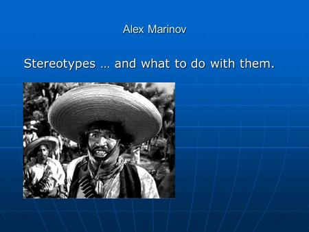 Alex Marinov Stereotypes … and what to do with them.