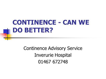 CONTINENCE - CAN WE DO BETTER? Continence Advisory Service Inverurie Hospital 01467 672748.