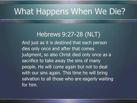 What Happens When We Die? Hebrews 9:27-28 (NLT) And just as it is destined that each person dies only once and after that comes judgment, so also Christ.