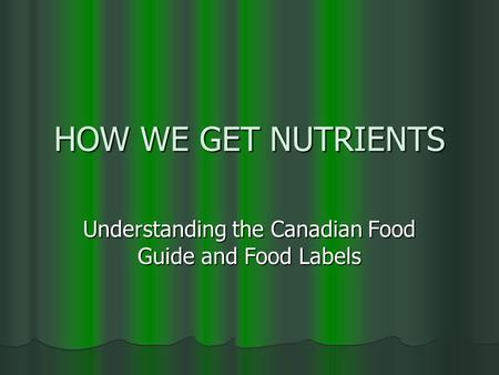 HOW WE GET NUTRIENTS Understanding the Canadian Food Guide and Food Labels.