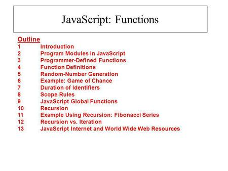JavaScript: Functions Outline 1 Introduction 2 Program Modules in JavaScript 3 Programmer-Defined Functions 4 Function Definitions 5 Random-Number Generation.