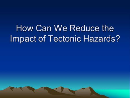 How Can We Reduce the Impact of Tectonic Hazards?.
