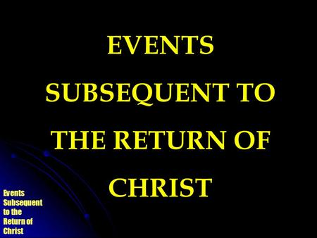 Events Subsequent to the Return of Christ EVENTS SUBSEQUENT TO THE RETURN OF CHRIST.