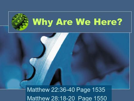 Why Are We Here? Matthew 22:36-40 Page 1535 Matthew 28:18-20 Page 1550.