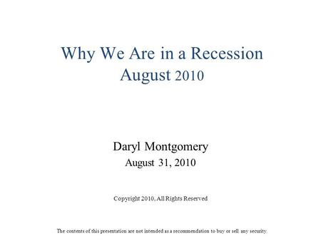 Why We Are in a Recession August 2010 Daryl Montgomery August 31, 2010 Copyright 2010, All Rights Reserved The contents of this presentation are not intended.