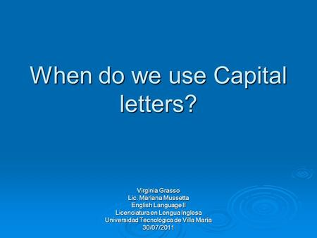 When do we use Capital letters? Virginia Grasso Lic. Mariana Mussetta English Language II Licenciatura en Lengua Inglesa Universidad Tecnológica de Villa.