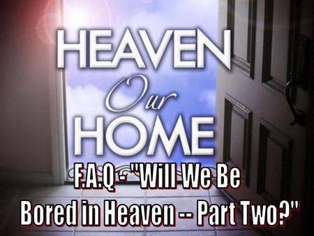 2 In this lesson we will continue to look at what life may be like in the eternal Heaven. –In the last lesson, I will continue to posit that we will never.