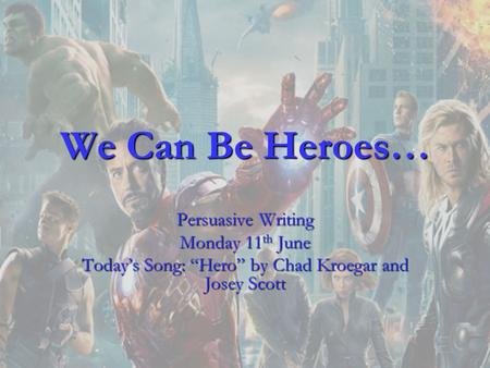 We Can Be Heroes… Persuasive Writing Monday 11 th June Todays Song: Hero by Chad Kroegar and Josey Scott.