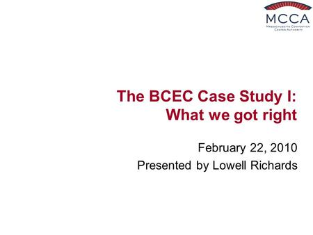 The BCEC Case Study I: What we got right February 22, 2010 Presented by Lowell Richards.