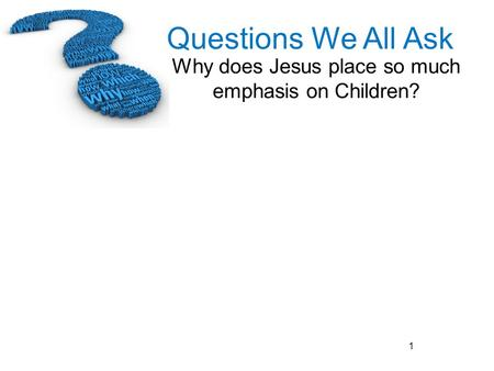 Questions We All Ask Why does Jesus place so much emphasis on Children? 1.