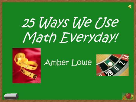 25 Ways We Use Math Everyday! Amber Lowe 1.Helping Mom measure your clothes to be hemmed. 2.Estimating how many chips are still left in your bag after.