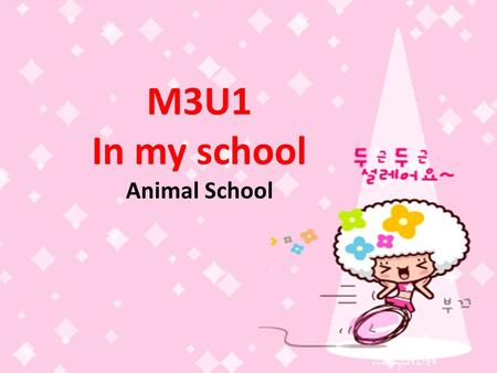 M3U1 In my school Animal School. We love our school. We can have a party in the hall. We can read books in the library. We can have P.E lessons in the.