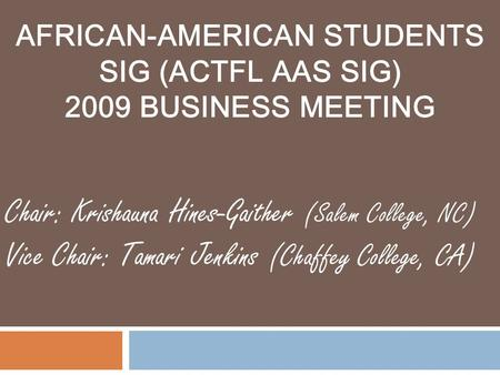 AFRICAN-AMERICAN STUDENTS SIG (ACTFL AAS SIG) 2009 BUSINESS MEETING Chair: Krishauna Hines-Gaither (Salem College, NC) Vice Chair: Tamari Jenkins (Chaffey.