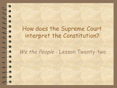 How does the Supreme Court interpret the Constitution? We the People - Lesson Twenty-two.